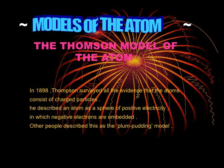 ~  ~ THE THOMSON MODEL OF THE ATOM   In 1898 ,Thompson surveyed all the evidence that the atoms  consist of charged partic...