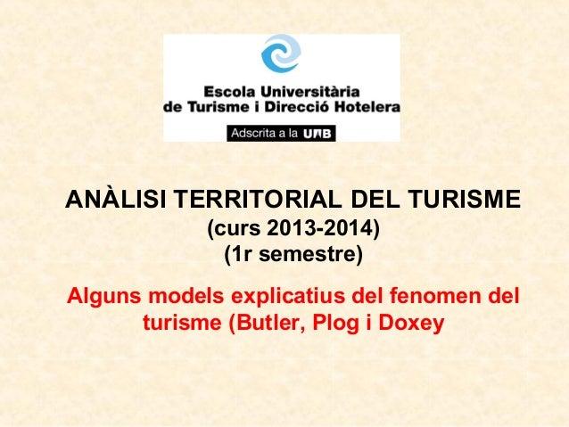 ANÀLISI TERRITORIAL DEL TURISME (curs 2013-2014) (1r semestre) Alguns models explicatius del fenomen del turisme (Butler, ...