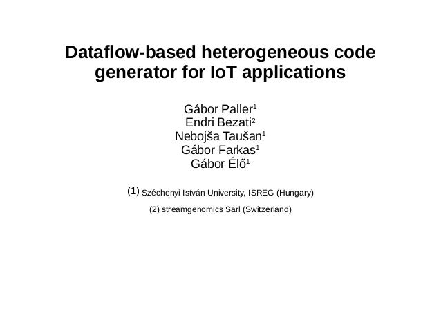 Dataflow-based heterogeneous code generator for IoT applications Gábor Paller1 Endri Bezati2 Nebojša Taušan1 Gábor Farkas1...