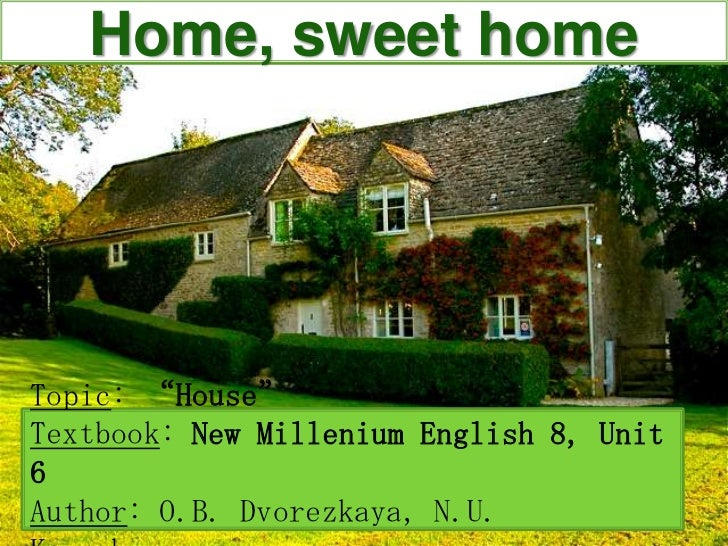"Home, sweet home<br />Topic: ""House""<br />Textbook: New Millenium English 8, Unit 6<br />Author: O.B. Dvorezkaya, N.U. Kaz..."