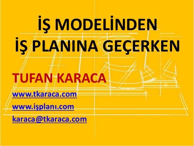 İŞ MODELİNDEN İŞ PLANINA GEÇERKEN TUFAN KARACA www.tkaraca.com www.işplanı.com karaca@tkaraca.com