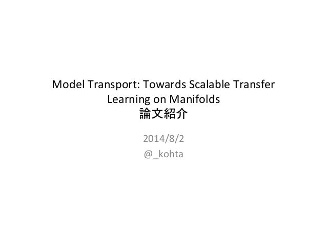 Model	   Transport:	   Towards	   Scalable	   Transfer	    Learning	   on	   Manifolds	    論文紹介	 2014/8/2	    @_kohta