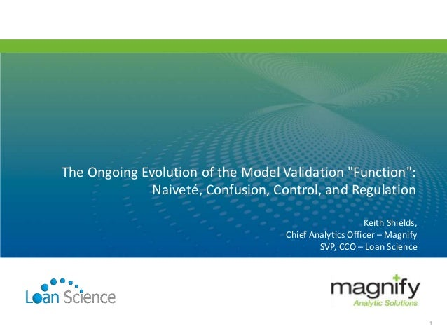 "Keith Shields, Chief Analytics Officer – Magnify SVP, CCO – Loan Science The Ongoing Evolution of the Model Validation ""Fu..."