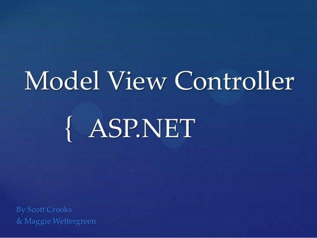 Model View Controller  { ASP.NET By Scott Crooks & Maggie Wettergreen