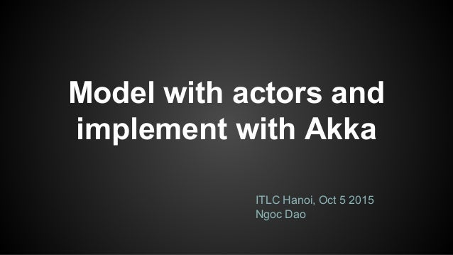 Model with actors and implement with Akka ITLC Hanoi, Oct 5 2015 Ngoc Dao