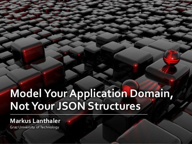 Model Your Application Domain,NotYour JSON StructuresMarkus LanthalerGraz University ofTechnology