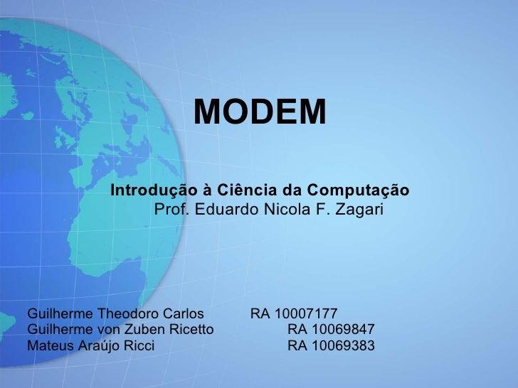 <ul>MODEM </ul><ul>Introdução à Ciência da Computação Prof. Eduardo Nicola F. Zagari <li>Guilherme Theodoro Carlos RA 1000...