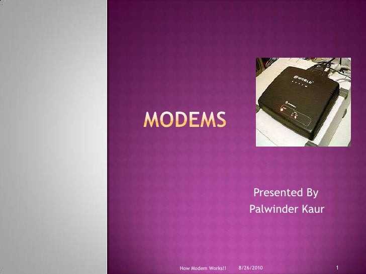Modems<br />               Presented By<br />PalwinderKaur<br />8/19/2010<br />How Modem Works!!<br />1<br />