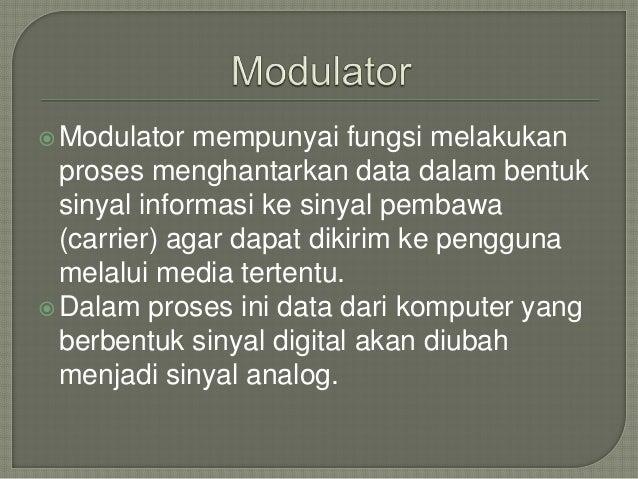 Modulator mempunyai fungsi melakukan  proses menghantarkan data dalam bentuk  sinyal informasi ke sinyal pembawa  (carrie...