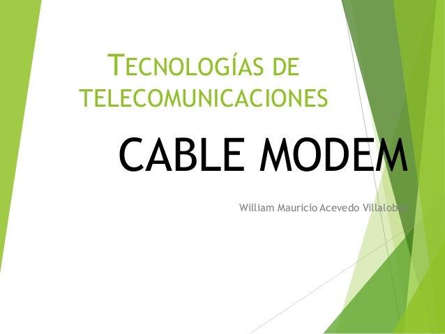 TECNOLOGÍAS DE TELECOMUNICACIONES CABLE MODEM William Mauricio Acevedo Villalobos