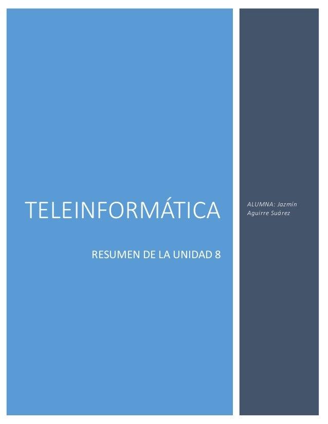 TELEINFORMÁTICARESUMEN DE LA UNIDAD 8ALUMNA: JazmínAguirre Suárez