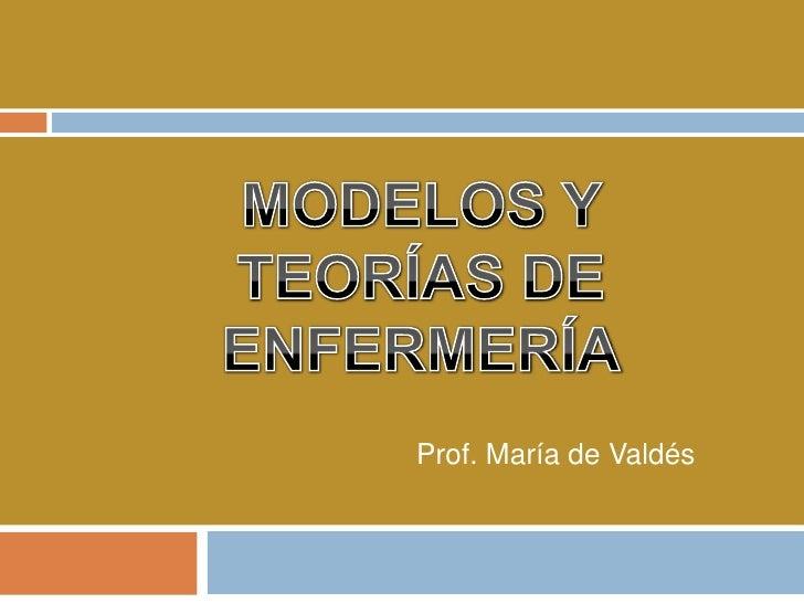 MODELOS Y TEORÍAS DE ENFERMERÍA<br />Prof. María de Valdés<br />