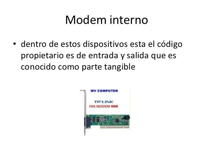 Modem interno• dentro de estos dispositivos esta el código  propietario es de entrada y salida que es  conocido como parte...