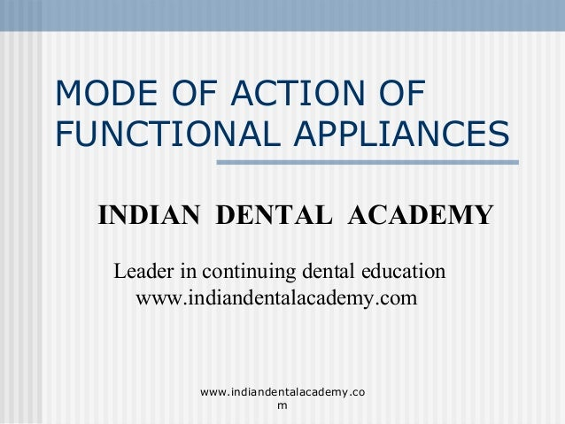 MODE OF ACTION OF FUNCTIONAL APPLIANCES INDIAN DENTAL ACADEMY Leader in continuing dental education www.indiandentalacadem...