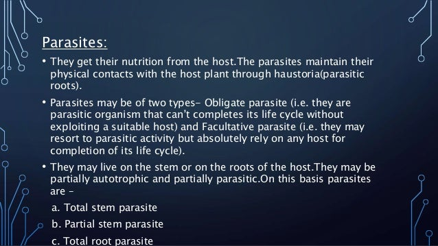 Parasites:  • They get their nutrition from the host.The parasites maintain their  physical contacts with the host plant t...