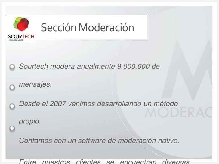 Sección Moderación<br />Sourtech modera anualmente 9.000.000 de mensajes.<br />Desde el 2007 venimos desarrollando un méto...