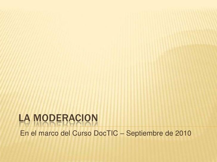 La Moderacion<br />En el marco del Curso DocTIC – Septiembre de 2010<br />