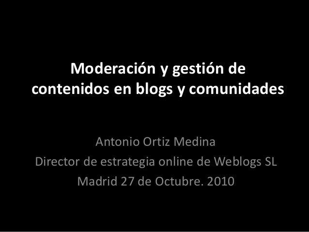 Moderación y gestión de contenidos en blogs y comunidades Antonio Ortiz Medina Director de estrategia online de Weblogs SL...