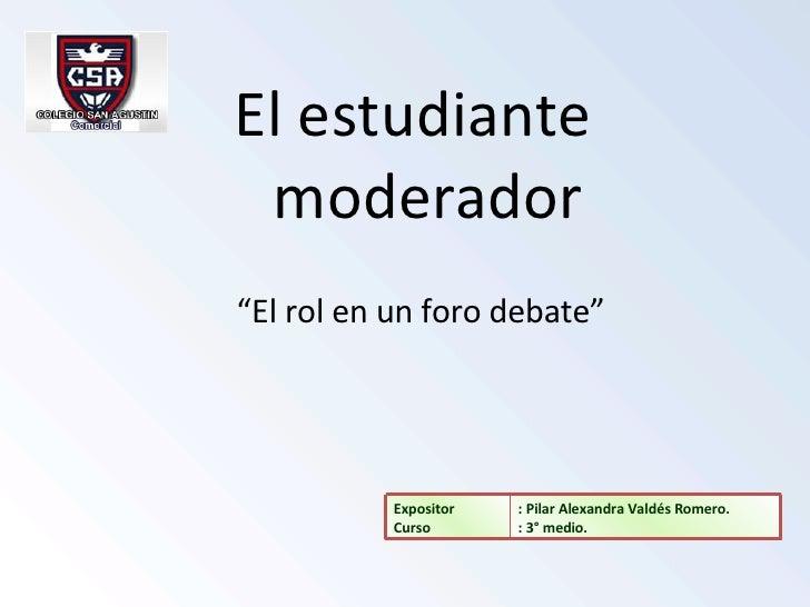 """<ul><li>El estudiante moderador </li></ul>"""" El rol en un foro debate"""" : Pilar Alexandra Valdés Romero. : 3° medio. Exposit..."""