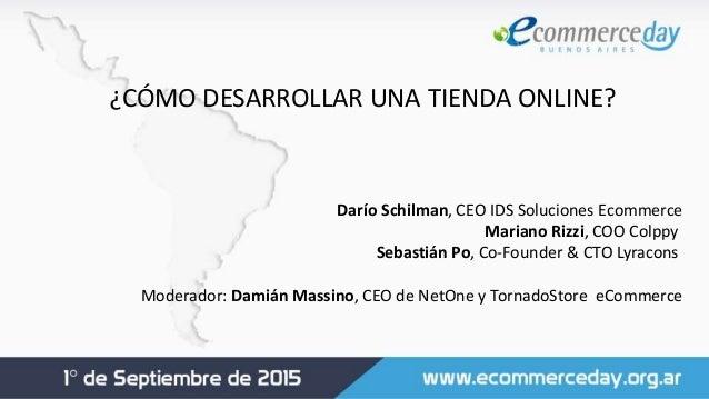 ¿CÓMO DESARROLLAR UNA TIENDA ONLINE? Darío Schilman, CEO IDS Soluciones Ecommerce Mariano Rizzi, COO Colppy Sebastián Po...