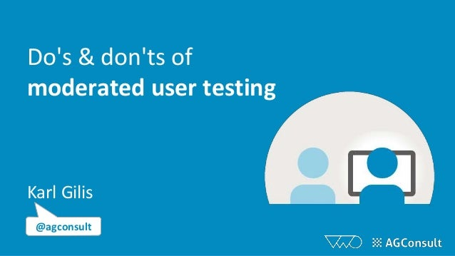 Do's & don'ts of moderated user testing Karl Gilis @agconsult