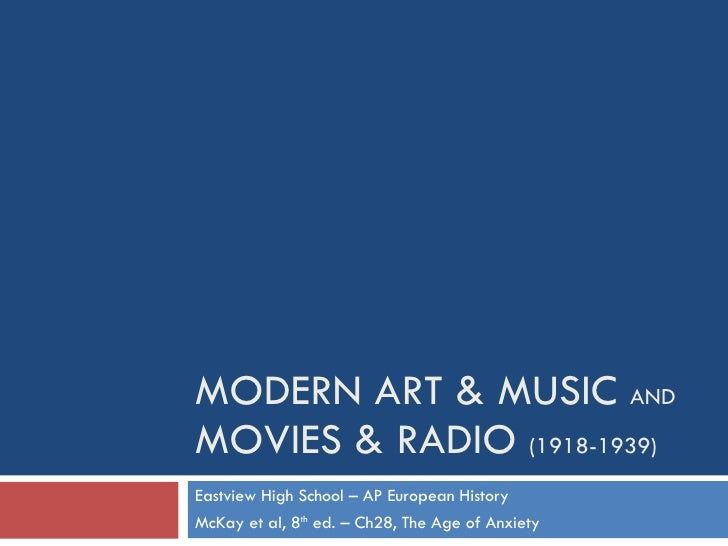 MODERN ART & MUSIC  AND MOVIES & RADIO  (1918-1939) Eastview High School – AP European History McKay et al, 8 th  ed. – Ch...