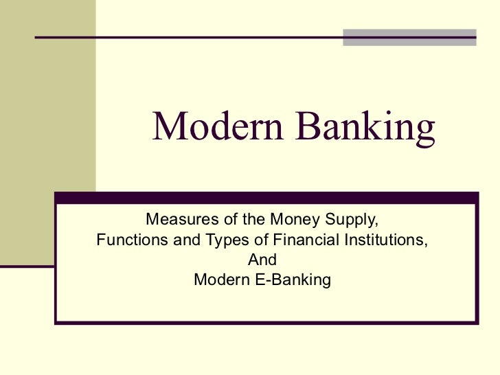 Modern Banking Measures of the Money Supply, Functions and Types of Financial Institutions, And Modern E-Banking