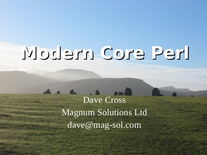 Modern Core Perl        Dave Cross   Magnum Solutions Ltd    dave@mag-sol.com