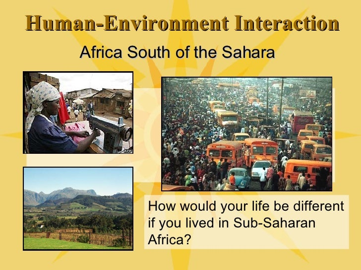 Human-Environment Interaction Africa South of the Sahara How would your life be different if you lived in Sub-Saharan Afri...