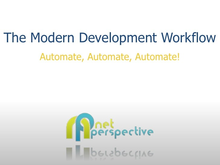The Modern Development Workflow          Automate, Automate, Automate!         Net Perspective, LLC.     http://www.net-pe...