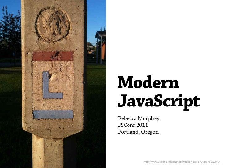 ModernJavaScriptRebecca MurpheyJSConf 2011Portland, Oregon         http://www.flickr.com/photos/maisonbisson/4887932349/