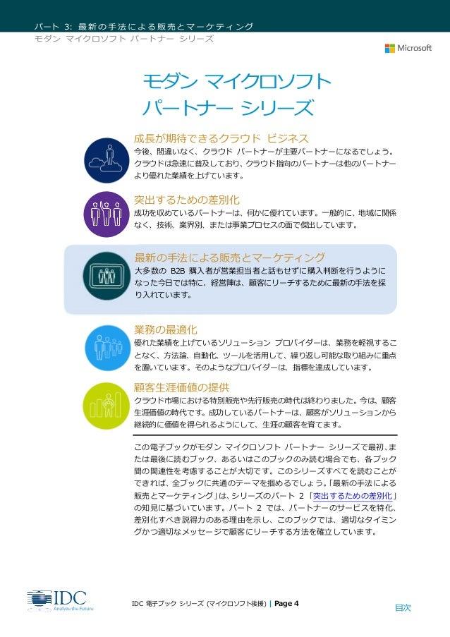 目次 パート 3: 最新の手法による販売とマーケティング モダン マイクロソフト パートナー シリーズ IDC 電子ブック シリーズ (マイクロソフト後援) | Page 4 モダン マイクロソフト パートナー シリーズ 成長が期待できるクラウ...
