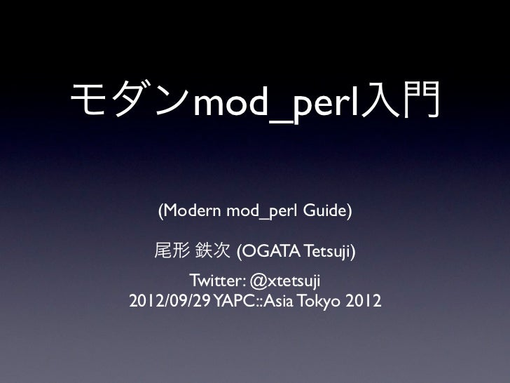 モダンmod_perl入門     (Modern mod_perl Guide)     尾形 鉄次 (OGATA Tetsuji)         Twitter: @xtetsuji  2012/09/29 YAPC::Asia Toky...