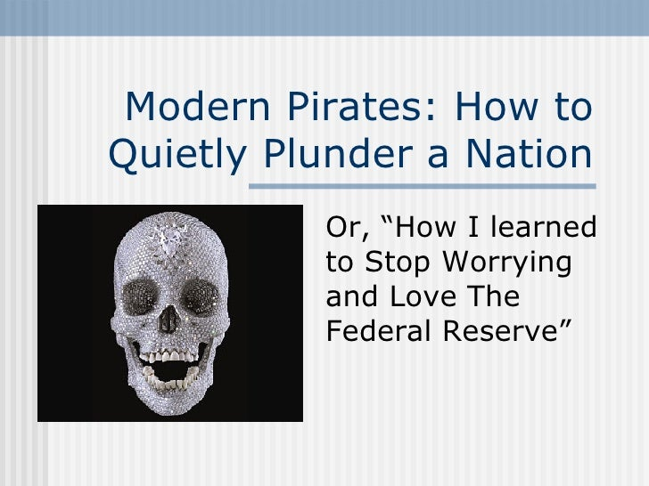 "Modern Pirates: How to Quietly Plunder a Nation Or, ""How I learned to Stop Worrying and Love The Federal Reserve"""