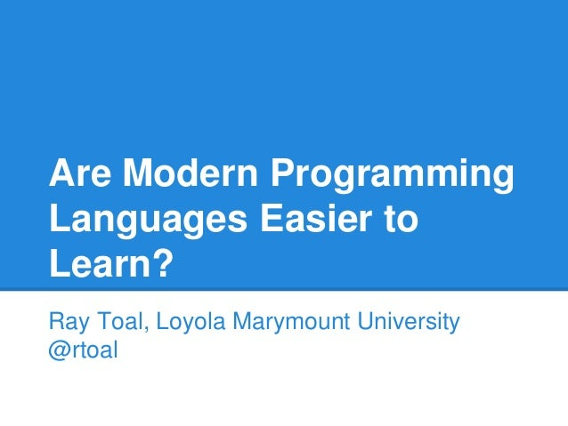 Are Modern Programming Languages Easier to Learn? Ray Toal, Loyola Marymount University @rtoal