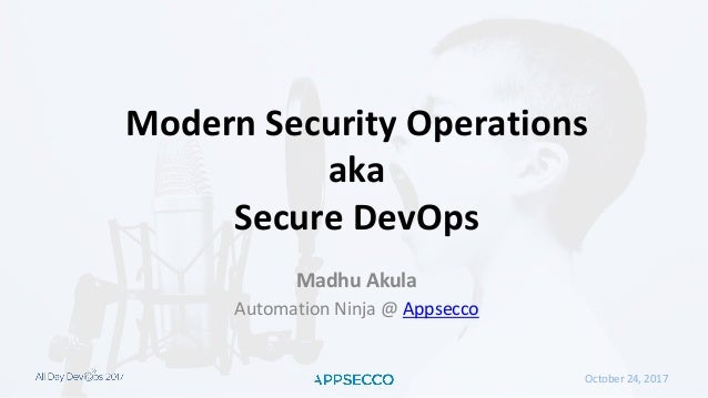 October 24, 2017 Modern Security Operations aka Secure DevOps Madhu Akula Automation Ninja @ Appsecco