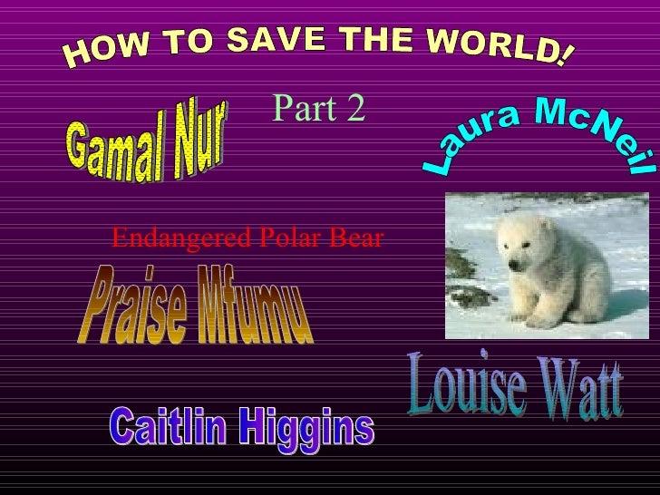 HOW TO SAVE THE WORLD! Part 2 Endangered Polar Bear Gamal Nur Laura McNeil Praise Mfumu Louise Watt Caitlin Higgins