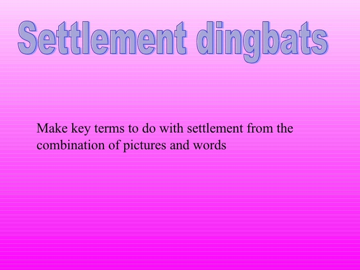 Settlement dingbats Make key terms to do with settlement from the combination of pictures and words