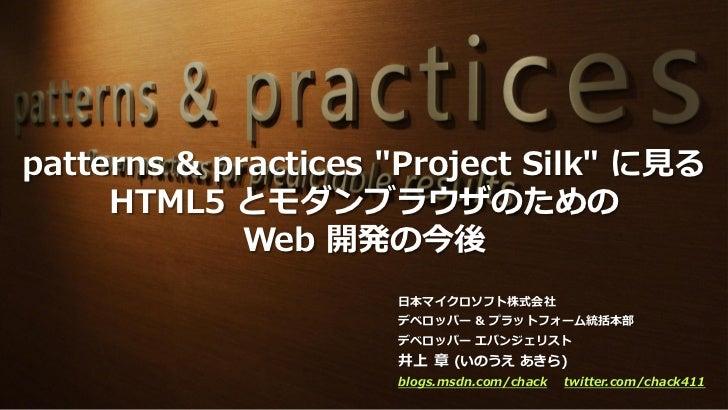 """patterns & practices """"Project Silk"""" に見る     HTML5 とモダンブラウザのための             Web 開発の今後                     日本マイクロソフト株式会社    ..."""