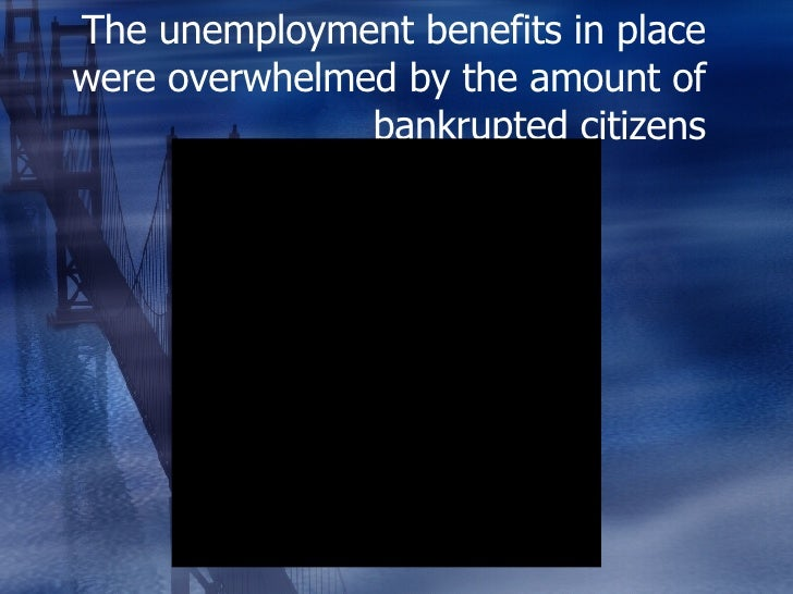 The unemployment benefits in place were overwhelmed by the amount of bankrupted citizens