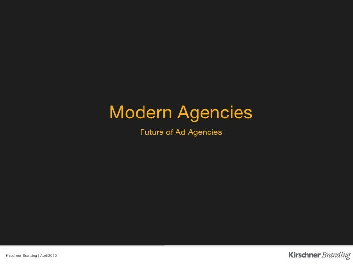 Modern Agencies                                       Future of Ad Agencies     Kirschner Branding | April 2010
