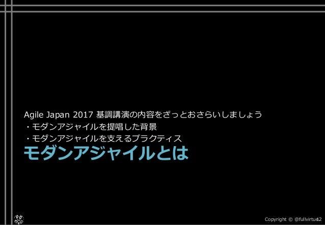 Agile Japan 2017 基調講演の内容をざっとおさらいしましょう ・モダンアジャイルを提唱した背景 ・モダンアジャイルを支えるプラクティス モダンアジャイルとは Copyright © @fullvirtue.12