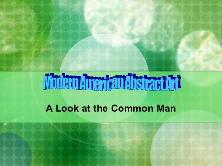 A Look at the Common Man Modern American Abstract Art