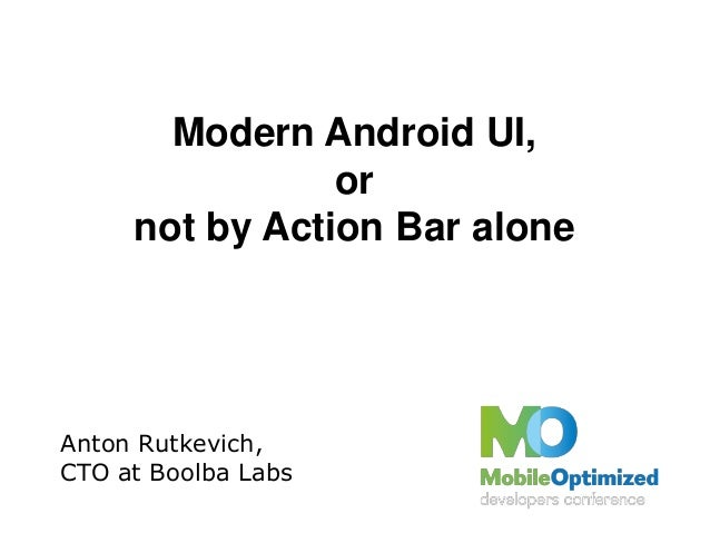 Modern Android UI,ornot by Action Bar aloneAnton Rutkevich,CTO at Boolba Labs