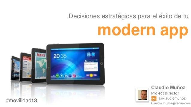 Decisiones estratégicas para el éxito de tu  modern app  Claudio Muñoz  #movilidad13  Project Director @klaudiomunoz Claud...