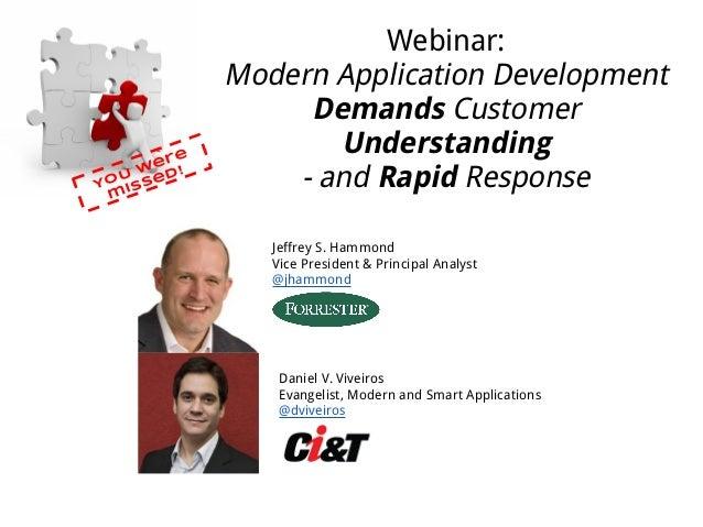 Webinar:Modern Application DevelopmentDemands CustomerUnderstanding- and Rapid ResponseYOU weremissed!Jeffrey S. HammondVi...