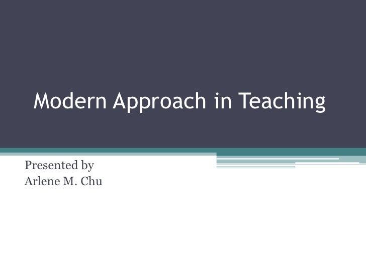 Modern Approach in Teaching<br />Presented by<br />Arlene M. Chu<br />