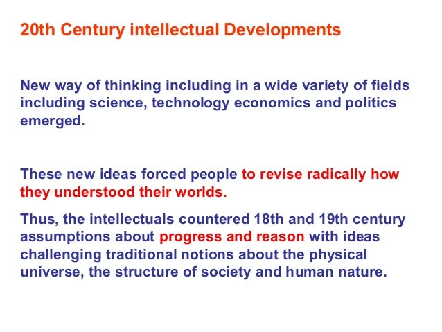 20th Century intellectual Developments New way of thinking including in a wide variety of fields including science, techno...