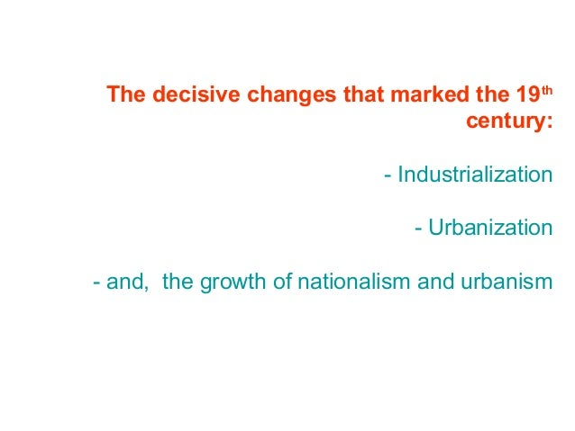 The decisive changes that marked the 19th century: - Industrialization - Urbanization - and, the growth of nationalism and...