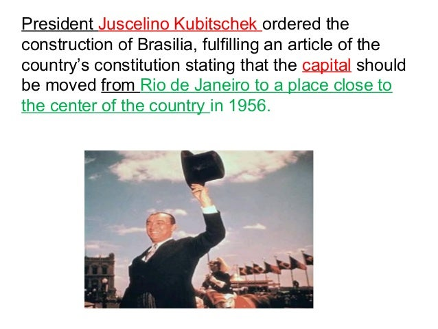 President Juscelino Kubitschek ordered the  construction of Brasilia, fulfilling an article of the  country's constitution...
